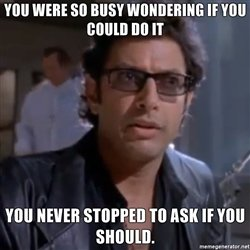 you-were-so-busy-wondering-if-you-could-do-it-you-never-stopped-to-ask-if-you-should